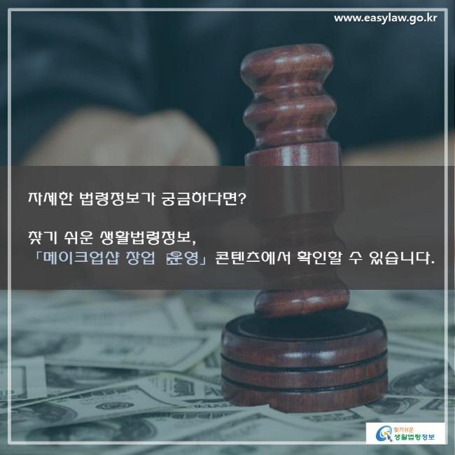 www.easylaw.go.kr자세한 법령정보가 궁금하다면? 찾기 쉬운 생활법령정보, 「메이크업샵 창업 운영」 콘텐츠에서 확인할 수 있습니다.